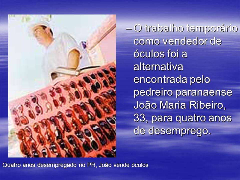 O trabalho temporário como vendedor de óculos foi a alternativa encontrada pelo pedreiro paranaense João Maria Ribeiro, 33, para quatro anos de desemprego.