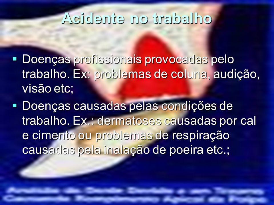 Acidente no trabalho Doenças profissionais provocadas pelo trabalho. Ex: problemas de coluna, audição, visão etc;