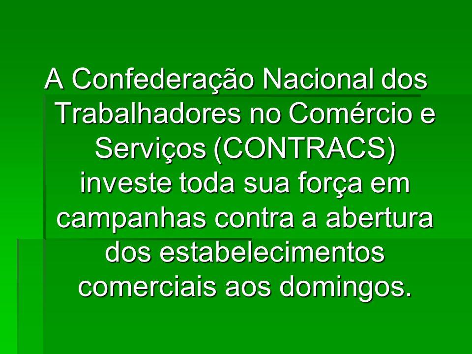 A Confederação Nacional dos Trabalhadores no Comércio e Serviços (CONTRACS) investe toda sua força em campanhas contra a abertura dos estabelecimentos comerciais aos domingos.