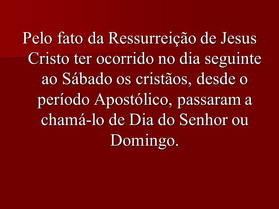 Pelo fato da Ressurreição de Jesus Cristo ter ocorrido no dia seguinte ao Sábado os cristãos, desde o período Apostólico, passaram a chamá-lo de Dia do Senhor ou Domingo.