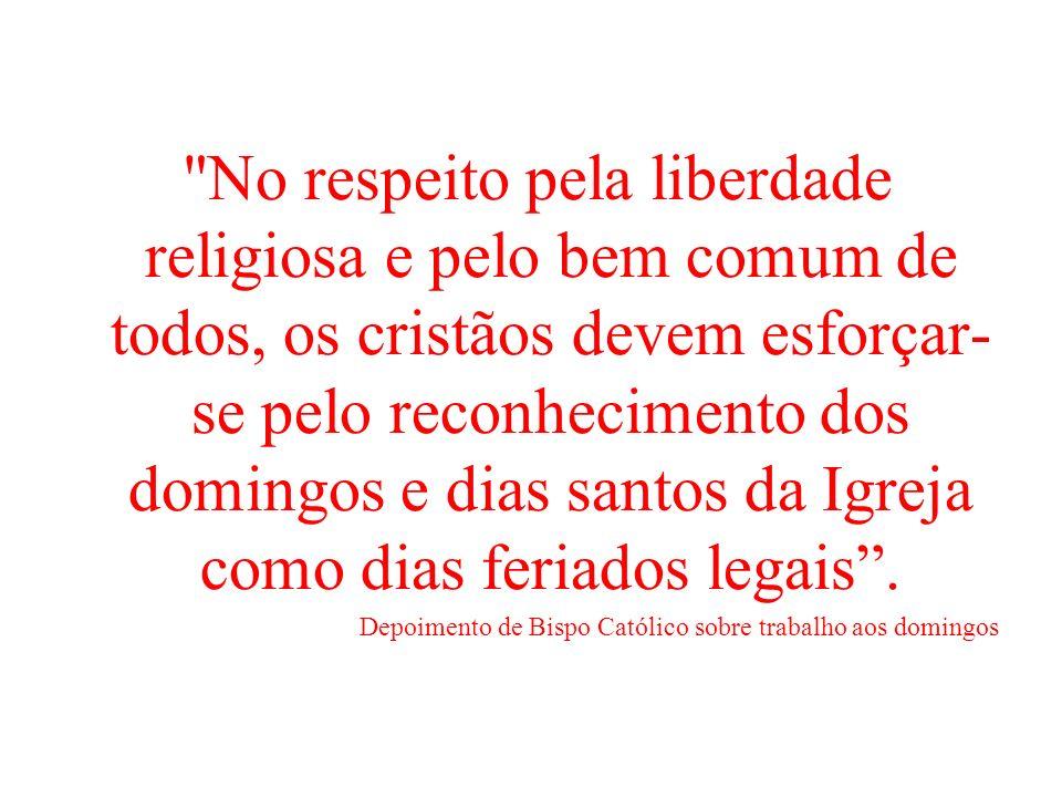 No respeito pela liberdade religiosa e pelo bem comum de todos, os cristãos devem esforçar-se pelo reconhecimento dos domingos e dias santos da Igreja como dias feriados legais .