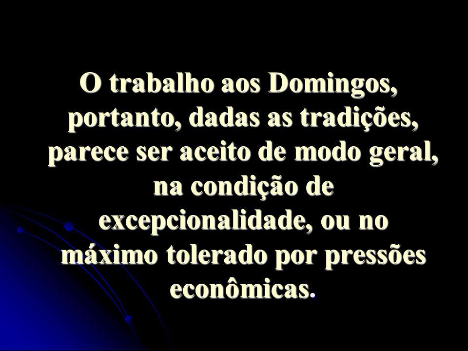 O trabalho aos Domingos, portanto, dadas as tradições, parece ser aceito de modo geral, na condição de excepcionalidade, ou no máximo tolerado por pressões econômicas.