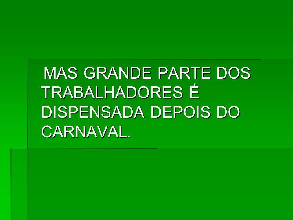 MAS GRANDE PARTE DOS TRABALHADORES É DISPENSADA DEPOIS DO CARNAVAL.