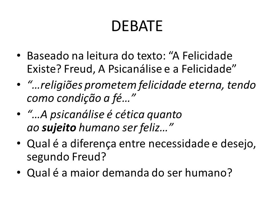 DEBATE Baseado na leitura do texto: A Felicidade Existe Freud, A Psicanálise e a Felicidade