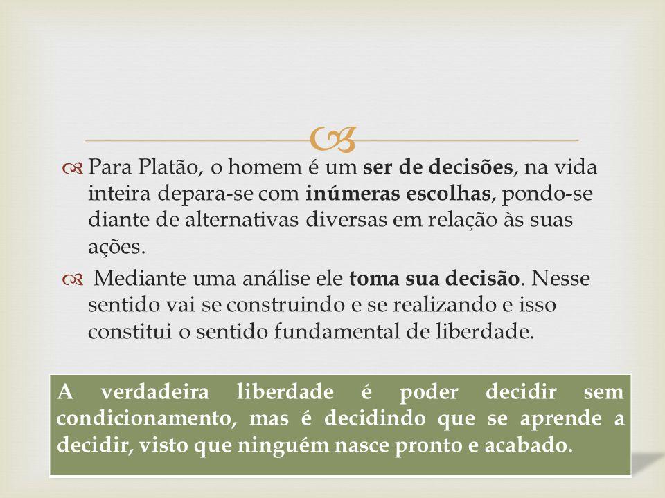 Para Platão, o homem é um ser de decisões, na vida inteira depara-se com inúmeras escolhas, pondo-se diante de alternativas diversas em relação às suas ações.