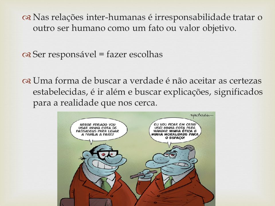 Nas relações inter-humanas é irresponsabilidade tratar o outro ser humano como um fato ou valor objetivo.