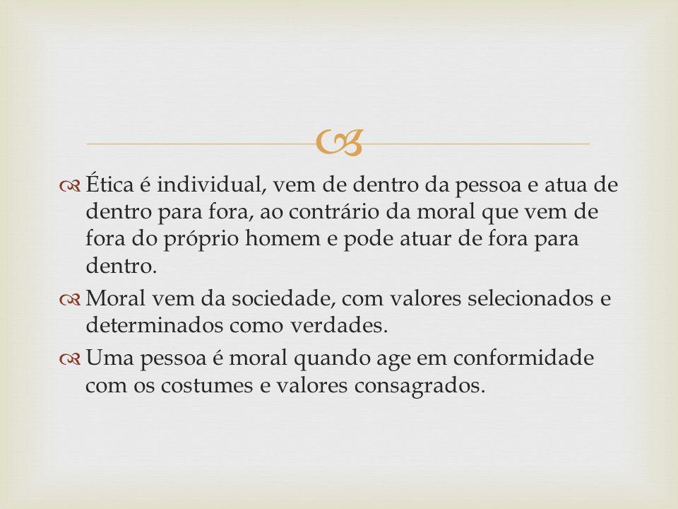 Ética é individual, vem de dentro da pessoa e atua de dentro para fora, ao contrário da moral que vem de fora do próprio homem e pode atuar de fora para dentro.