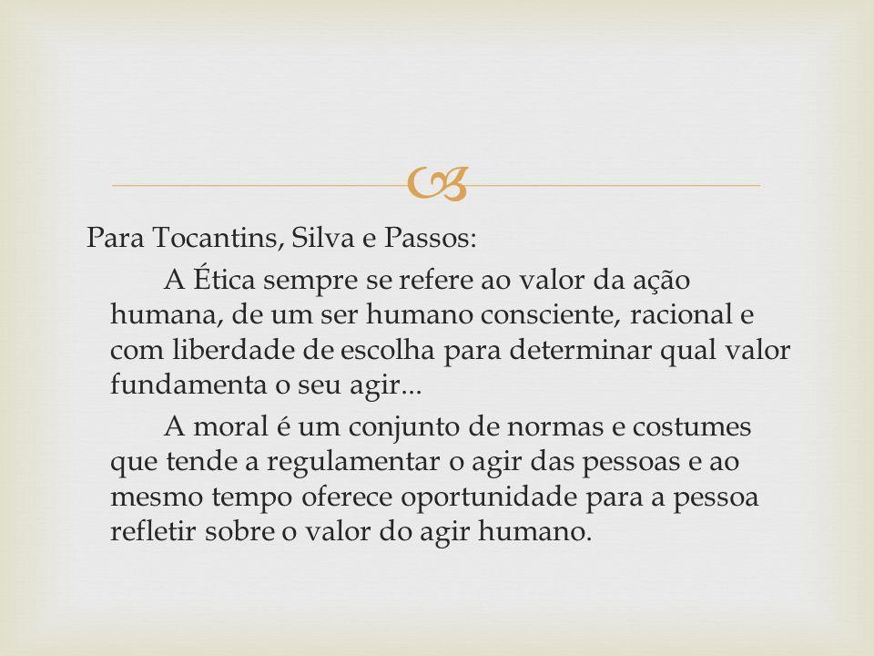 Para Tocantins, Silva e Passos: A Ética sempre se refere ao valor da ação humana, de um ser humano consciente, racional e com liberdade de escolha para determinar qual valor fundamenta o seu agir...