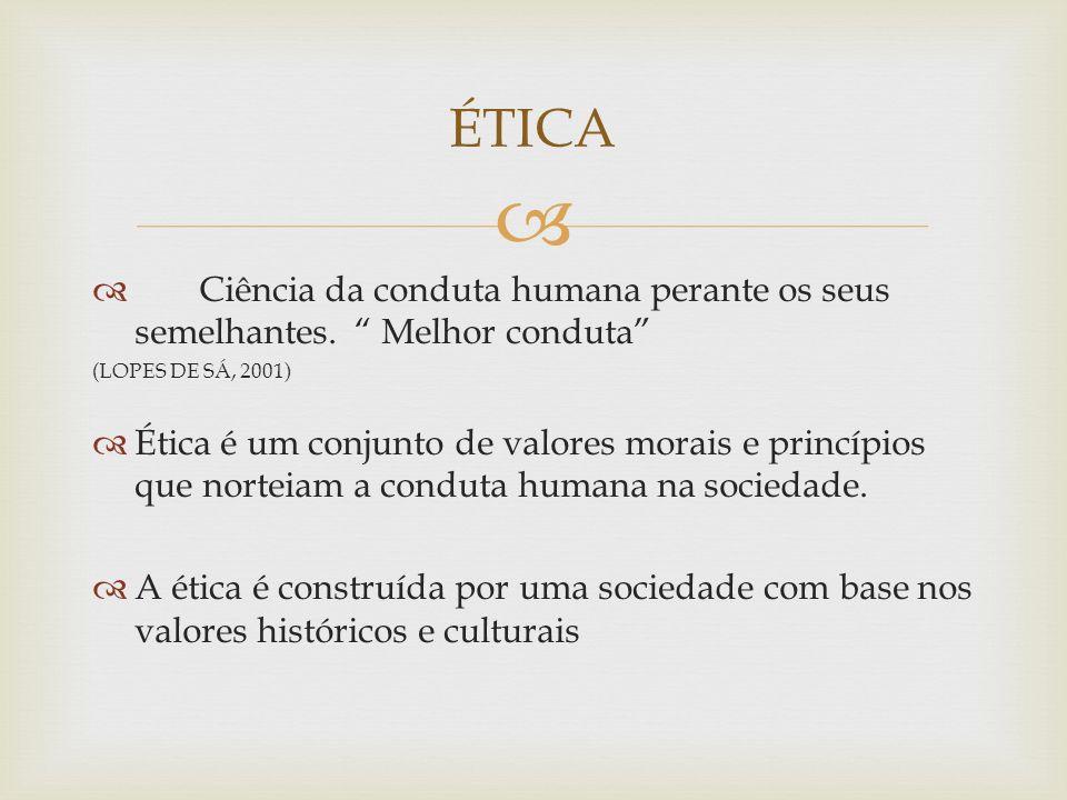 ÉTICA Ciência da conduta humana perante os seus semelhantes. Melhor conduta (LOPES DE SÁ, 2001)