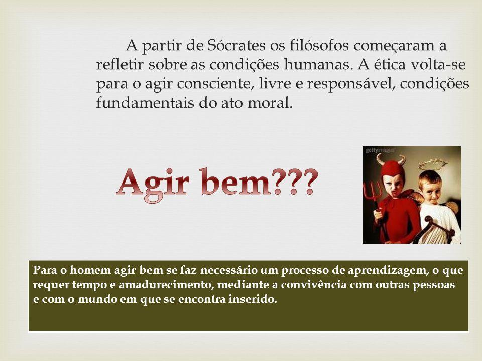 A partir de Sócrates os filósofos começaram a refletir sobre as condições humanas. A ética volta-se para o agir consciente, livre e responsável, condições fundamentais do ato moral.