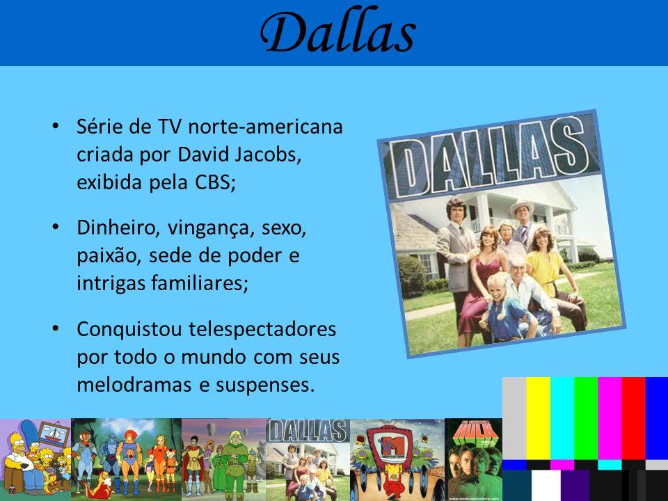 Dallas Série de TV norte-americana criada por David Jacobs, exibida pela CBS; Dinheiro, vingança, sexo, paixão, sede de poder e intrigas familiares;