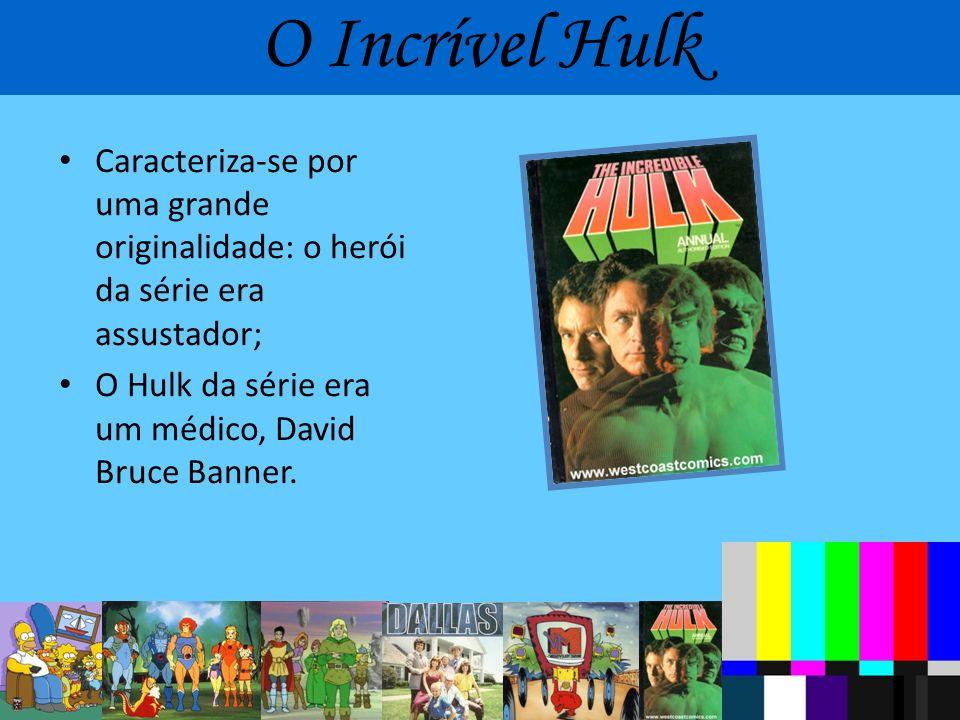 O Incrível Hulk Caracteriza-se por uma grande originalidade: o herói da série era assustador; O Hulk da série era um médico, David Bruce Banner.
