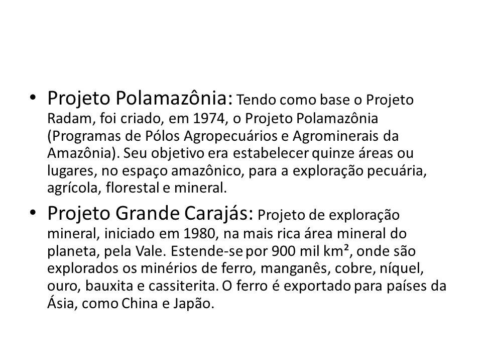 Projeto Polamazônia: Tendo como base o Projeto Radam, foi criado, em 1974, o Projeto Polamazônia (Programas de Pólos Agropecuários e Agrominerais da Amazônia). Seu objetivo era estabelecer quinze áreas ou lugares, no espaço amazônico, para a exploração pecuária, agrícola, florestal e mineral.
