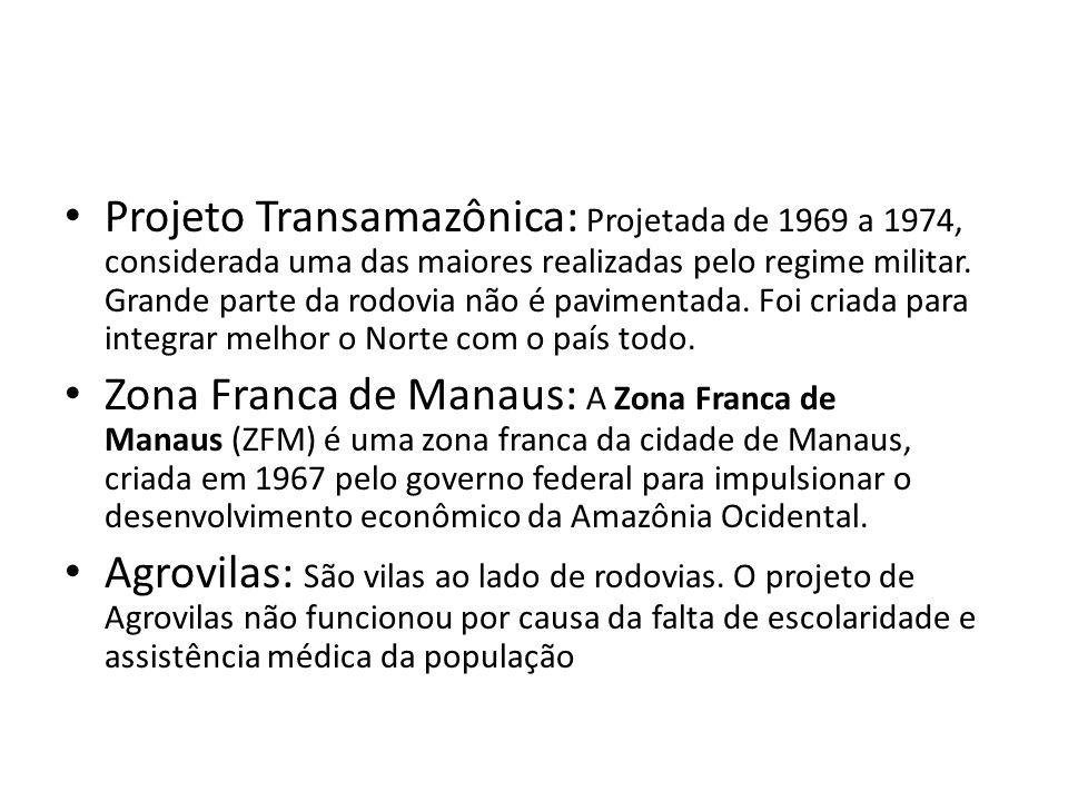 Projeto Transamazônica: Projetada de 1969 a 1974, considerada uma das maiores realizadas pelo regime militar. Grande parte da rodovia não é pavimentada. Foi criada para integrar melhor o Norte com o país todo.
