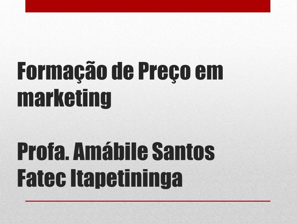 Formação de Preço em marketing Profa. Amábile Santos Fatec Itapetininga