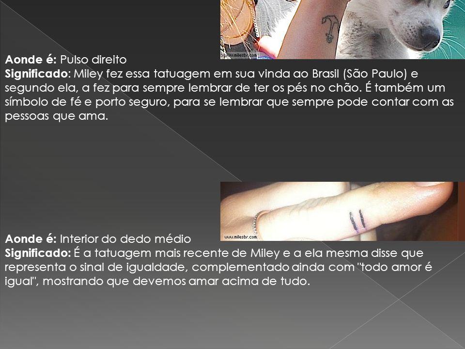 Aonde é: Pulso direito Significado: Miley fez essa tatuagem em sua vinda ao Brasil (São Paulo) e segundo ela, a fez para sempre lembrar de ter os pés no chão. É também um símbolo de fé e porto seguro, para se lembrar que sempre pode contar com as pessoas que ama.