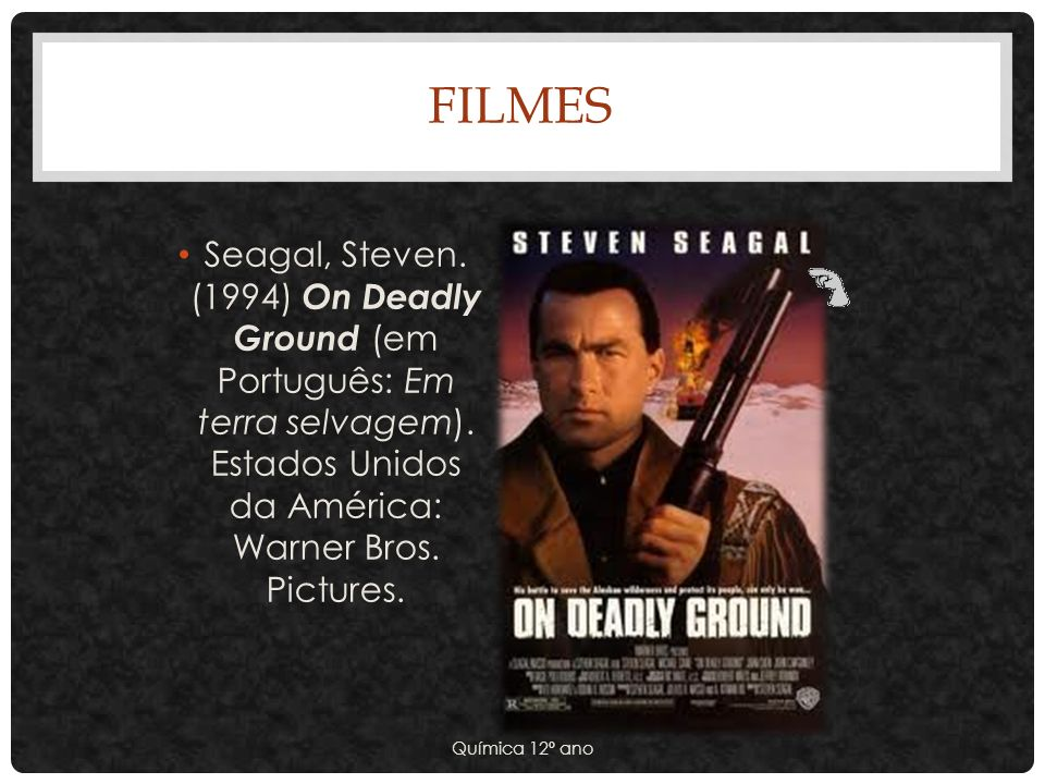 Filmes Seagal, Steven. (1994) On Deadly Ground (em Português: Em terra selvagem). Estados Unidos da América: Warner Bros. Pictures.