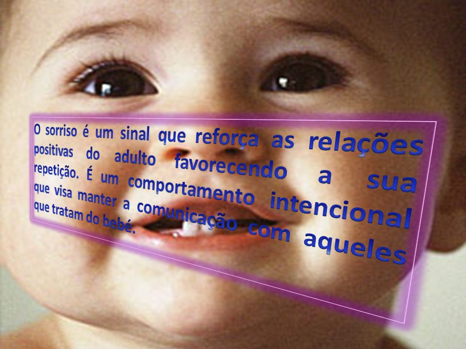 O sorriso é um sinal que reforça as relações positivas do adulto favorecendo a sua repetição.
