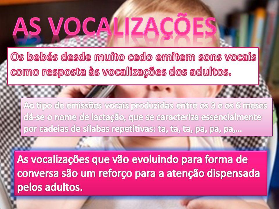 As vocalizações Os bebés desde muito cedo emitem sons vocais como resposta às vocalizações dos adultos.