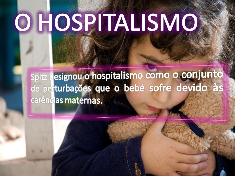 O HOSPITALISMO Spitz designou o hospitalismo como o conjunto de perturbações que o bebé sofre devido às carências maternas.