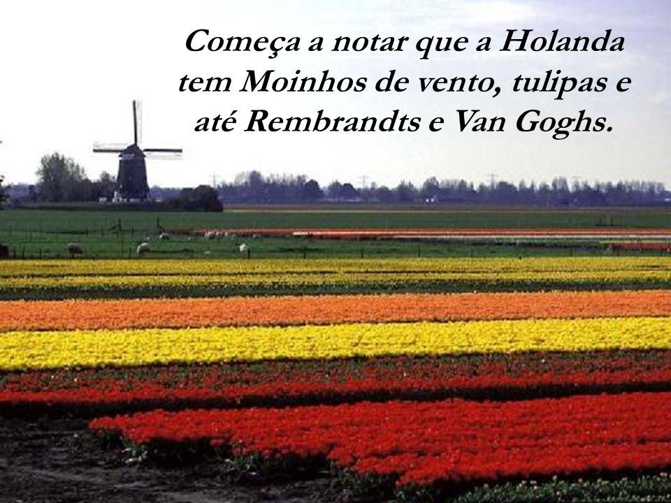 Começa a notar que a Holanda tem Moinhos de vento, tulipas e até Rembrandts e Van Goghs.