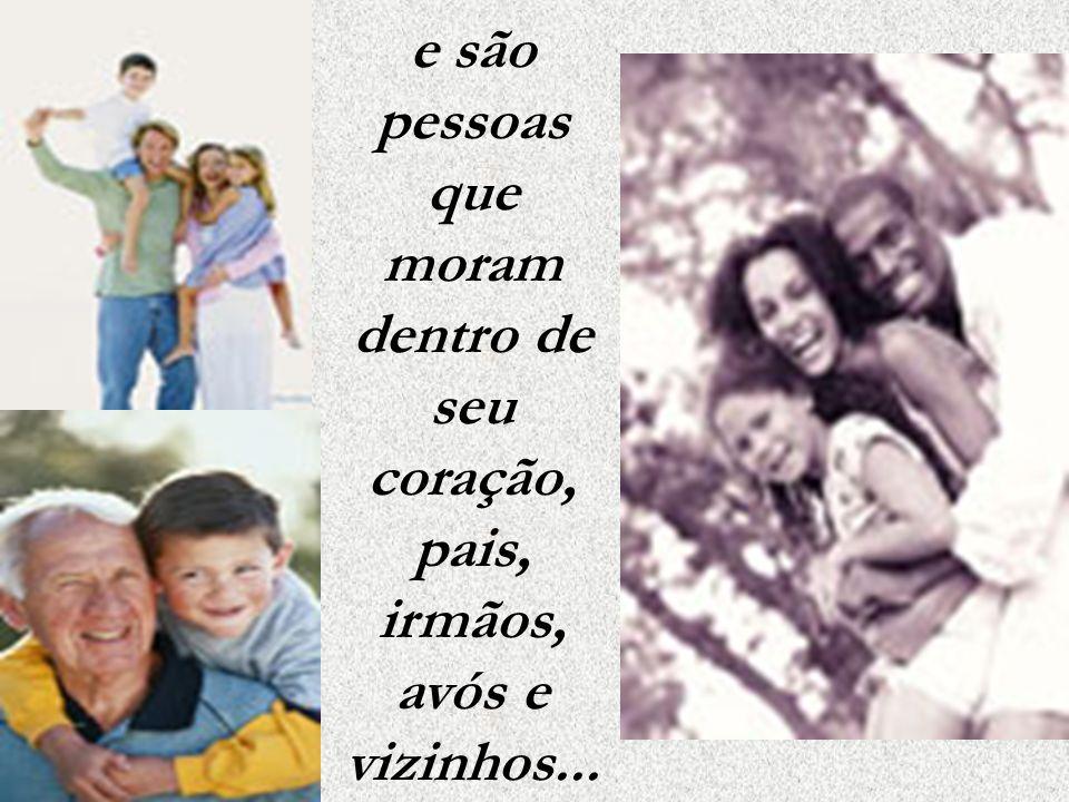 e são pessoas que moram dentro de seu coração, pais, irmãos, avós e vizinhos...
