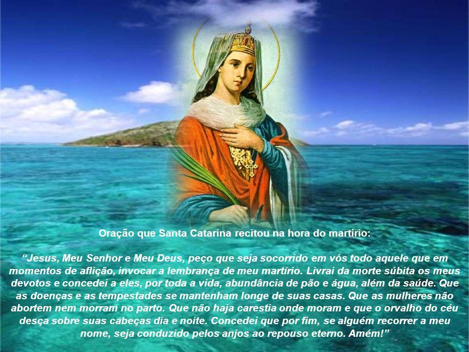 Oração que Santa Catarina recitou na hora do martírio: Jesus, Meu Senhor e Meu Deus, peço que seja socorrido em vós todo aquele que em momentos de aflição, invocar a lembrança de meu martírio.