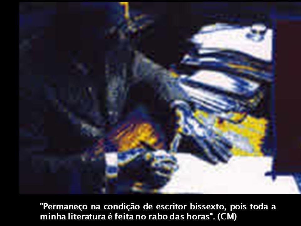 Permaneço na condição de escritor bissexto, pois toda a minha literatura é feita no rabo das horas . (CM)