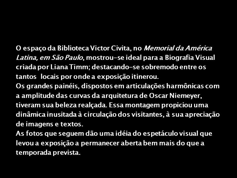 O espaço da Biblioteca Victor Civita, no Memorial da América Latina, em São Paulo, mostrou-se ideal para a Biografia Visual criada por Liana Timm; destacando-se sobremodo entre os tantos locais por onde a exposição itinerou.
