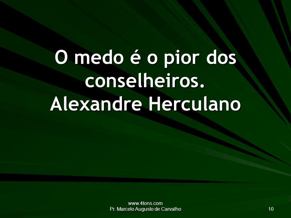 O medo é o pior dos conselheiros. Alexandre Herculano