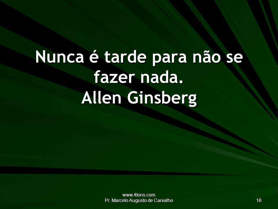 Nunca é tarde para não se fazer nada. Allen Ginsberg