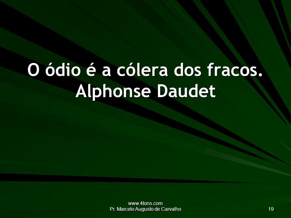 O ódio é a cólera dos fracos. Alphonse Daudet