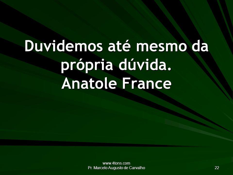 Duvidemos até mesmo da própria dúvida. Anatole France