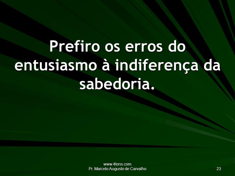 Prefiro os erros do entusiasmo à indiferença da sabedoria.