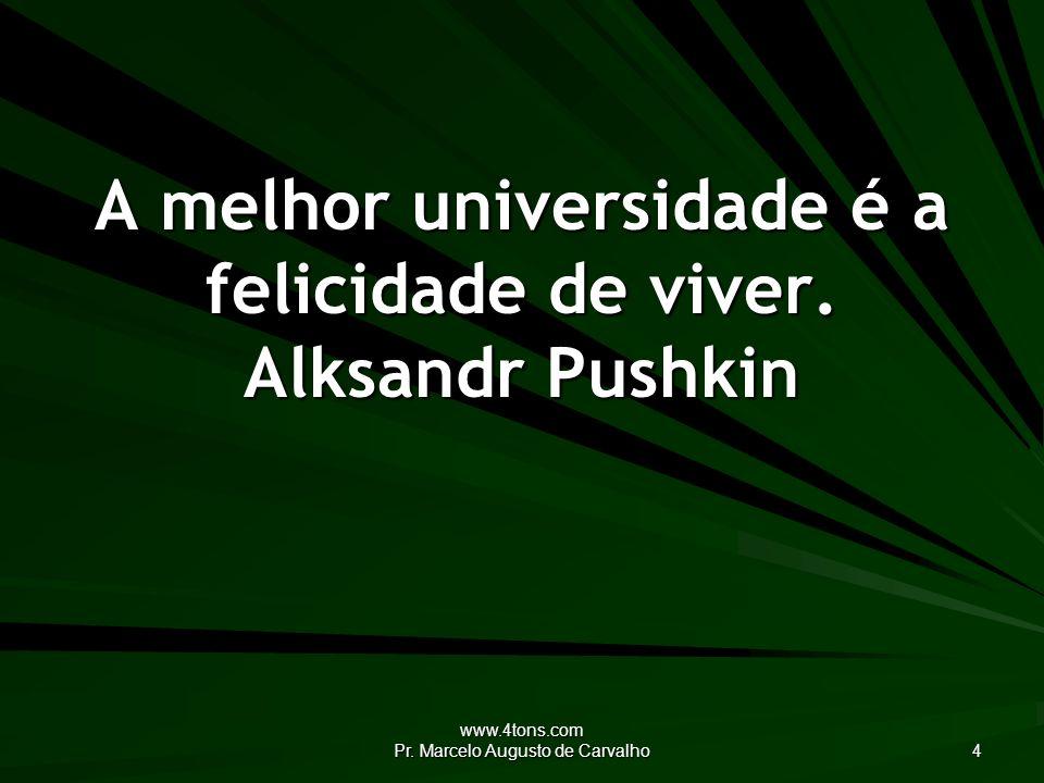 A melhor universidade é a felicidade de viver. Alksandr Pushkin
