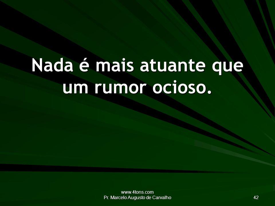 Nada é mais atuante que um rumor ocioso.