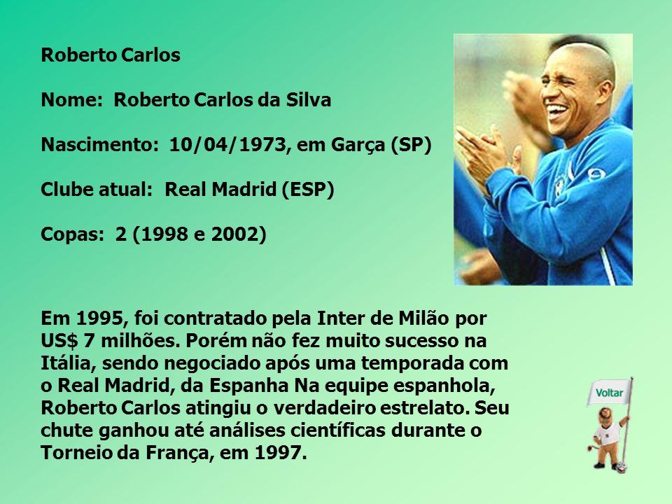 Roberto Carlos Nome: Roberto Carlos da Silva. Nascimento: 10/04/1973, em Garça (SP) Clube atual: Real Madrid (ESP)