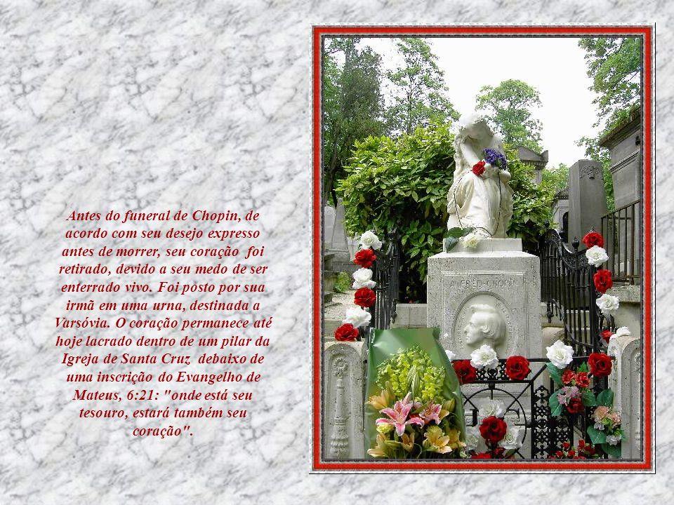 Antes do funeral de Chopin, de acordo com seu desejo expresso antes de morrer, seu coração foi retirado, devido a seu medo de ser enterrado vivo.