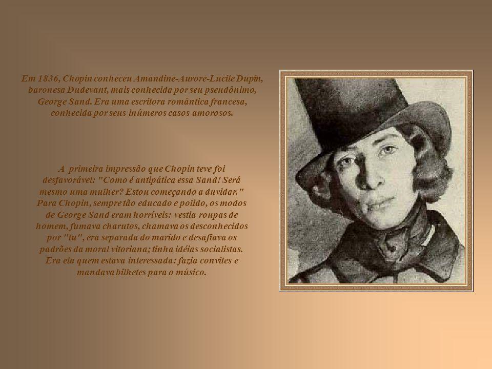 Em 1836, Chopin conheceu Amandine-Aurore-Lucile Dupin, baronesa Dudevant, mais conhecida por seu pseudônimo, George Sand. Era uma escritora romântica francesa, conhecida por seus inúmeros casos amorosos.