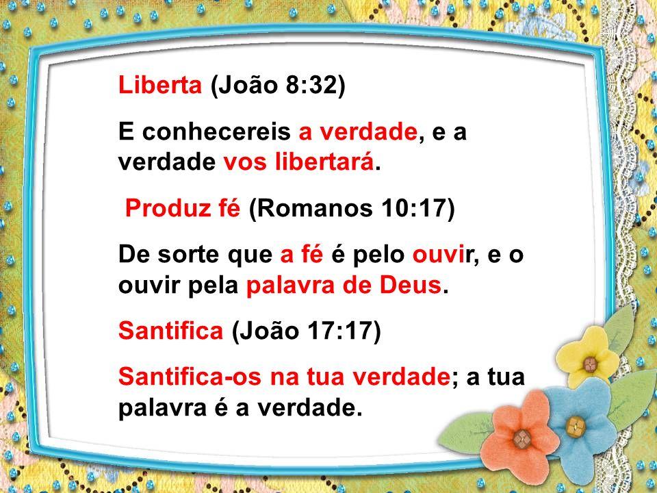 Liberta (João 8:32) E conhecereis a verdade, e a verdade vos libertará. Produz fé (Romanos 10:17)