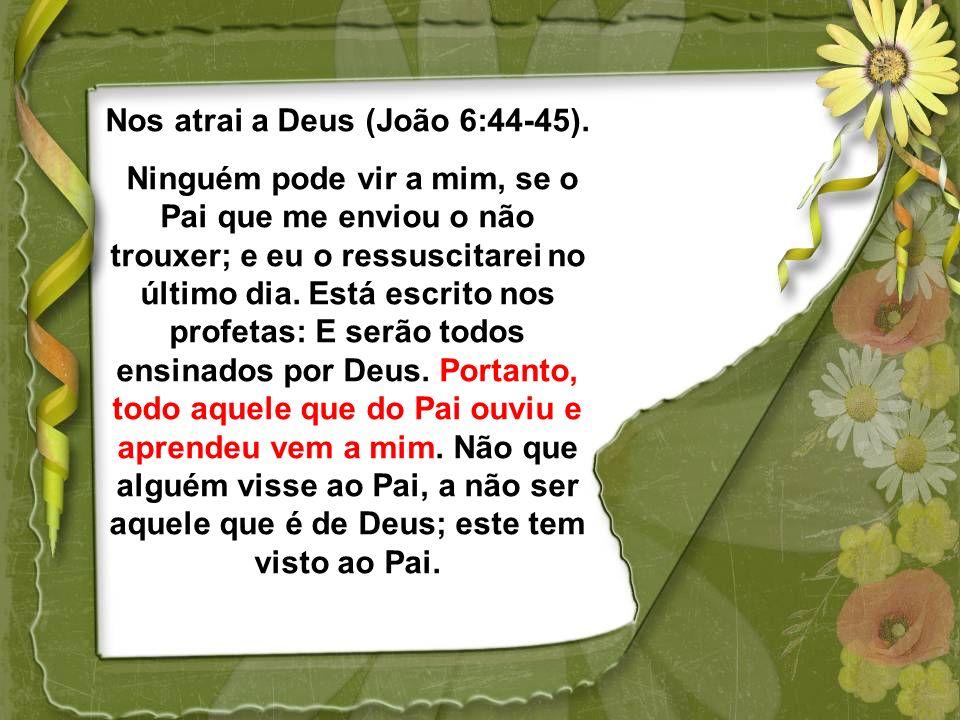 Nos atrai a Deus (João 6:44-45).