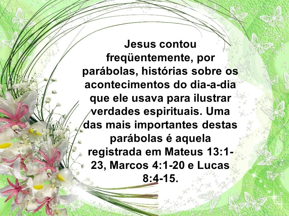 Jesus contou freqüentemente, por parábolas, histórias sobre os acontecimentos do dia-a-dia que ele usava para ilustrar verdades espirituais.
