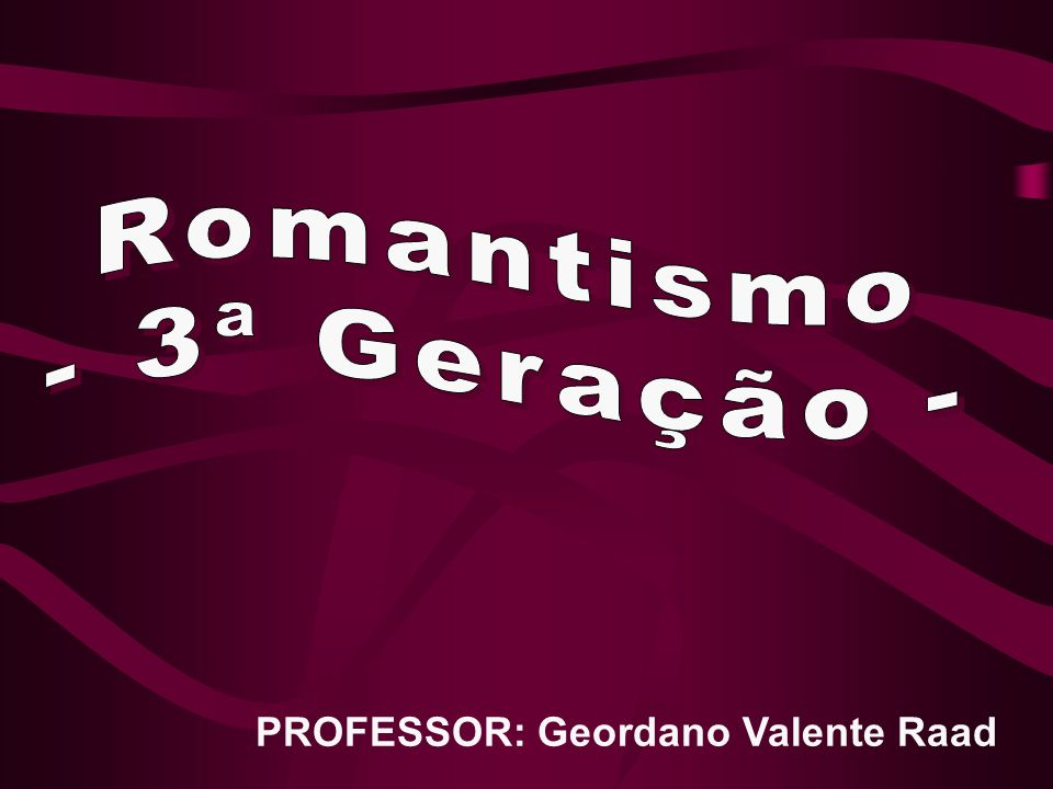 Romantismo - 3ª Geração - PROFESSOR: Geordano Valente Raad