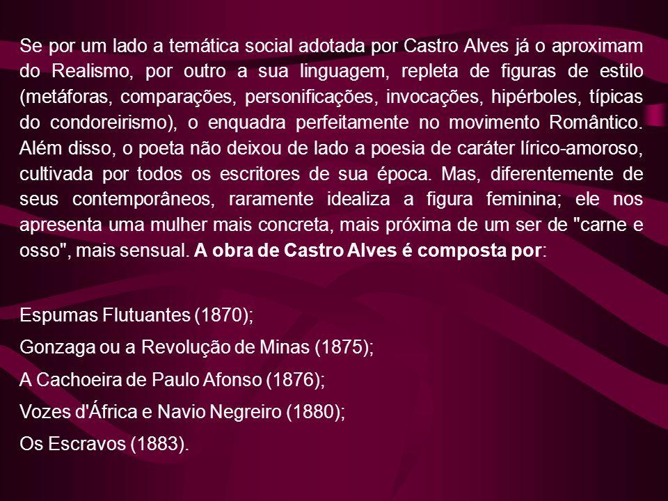 Se por um lado a temática social adotada por Castro Alves já o aproximam do Realismo, por outro a sua linguagem, repleta de figuras de estilo (metáforas, comparações, personificações, invocações, hipérboles, típicas do condoreirismo), o enquadra perfeitamente no movimento Romântico. Além disso, o poeta não deixou de lado a poesia de caráter lírico-amoroso, cultivada por todos os escritores de sua época. Mas, diferentemente de seus contemporâneos, raramente idealiza a figura feminina; ele nos apresenta uma mulher mais concreta, mais próxima de um ser de carne e osso , mais sensual. A obra de Castro Alves é composta por:
