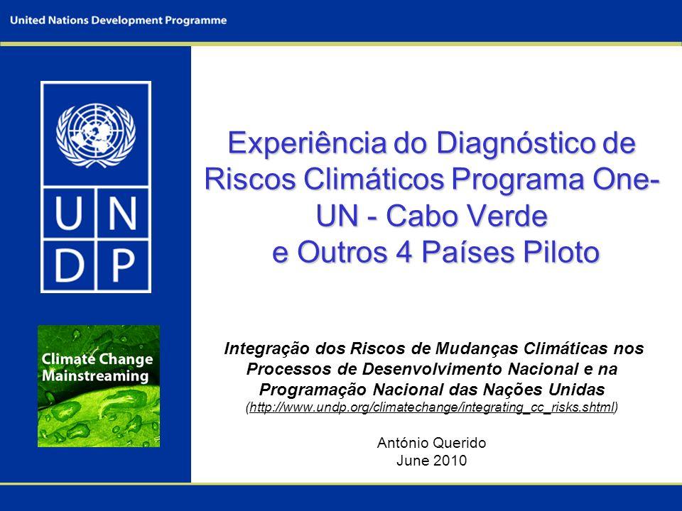 Experiência do Diagnóstico de Riscos Climáticos Programa One-UN - Cabo Verde e Outros 4 Países Piloto Integração dos Riscos de Mudanças Climáticas nos Processos de Desenvolvimento Nacional e na Programação Nacional das Nações Unidas (http://www.undp.org/climatechange/integrating_cc_risks.shtml) António Querido June 2010