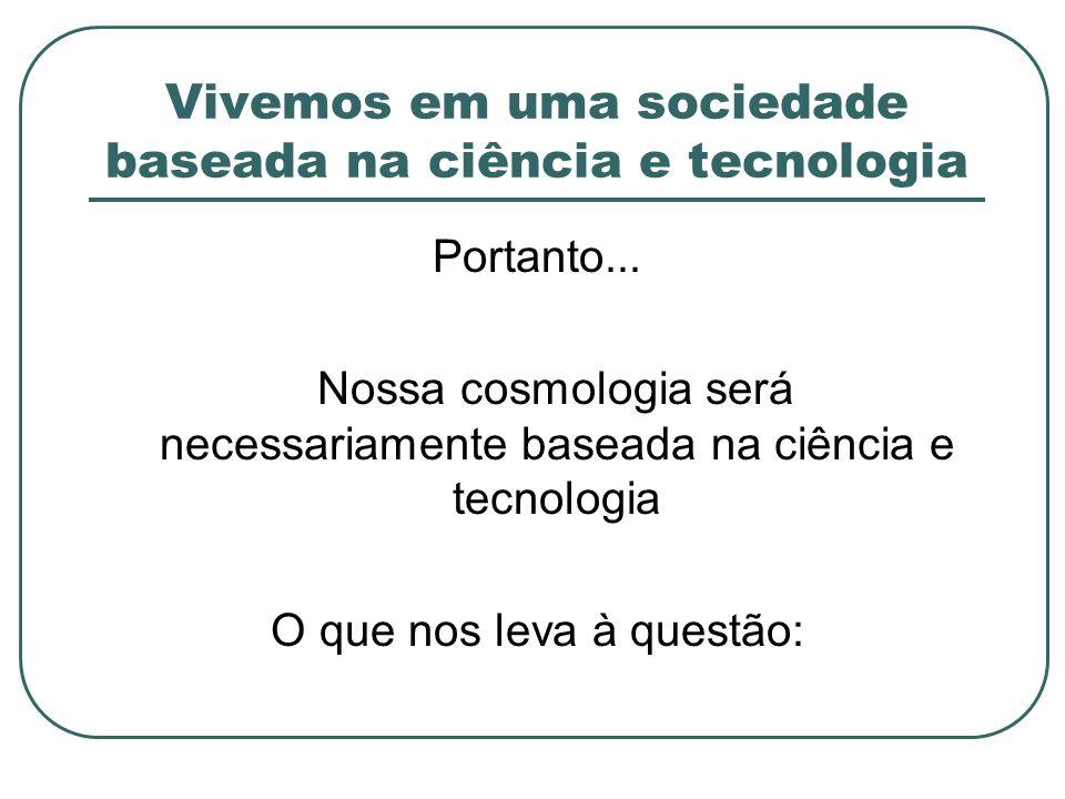 Vivemos em uma sociedade baseada na ciência e tecnologia