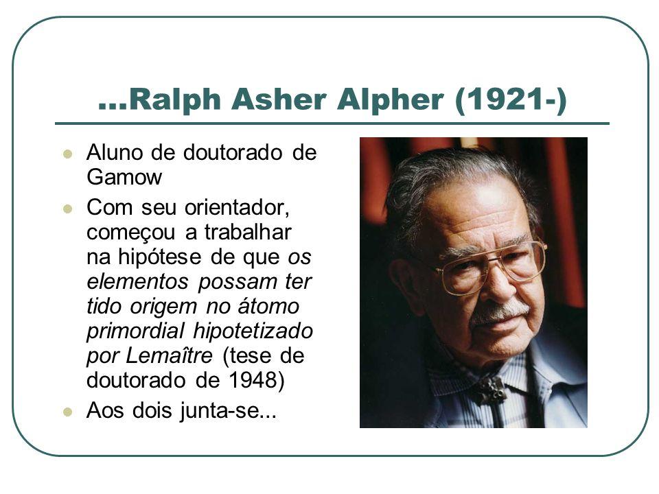 ...Ralph Asher Alpher (1921-) Aluno de doutorado de Gamow