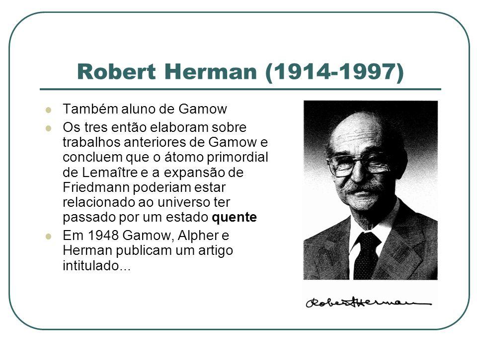 Robert Herman (1914-1997) Também aluno de Gamow