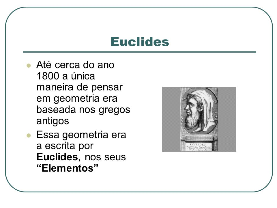 Euclides Até cerca do ano 1800 a única maneira de pensar em geometria era baseada nos gregos antigos.