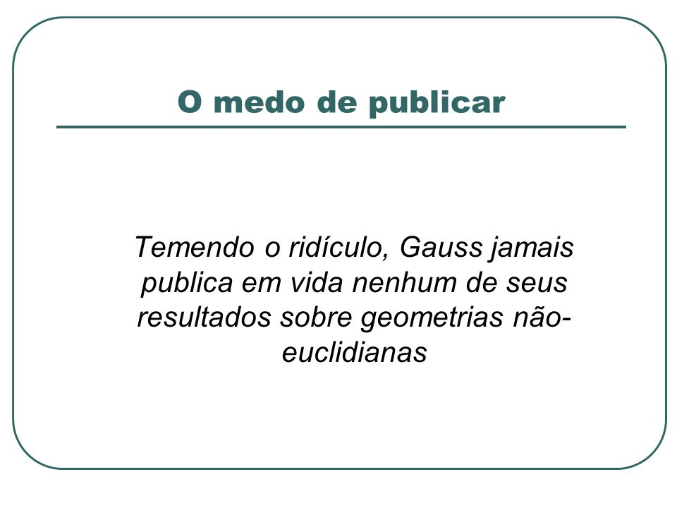 O medo de publicar Temendo o ridículo, Gauss jamais publica em vida nenhum de seus resultados sobre geometrias não-euclidianas.